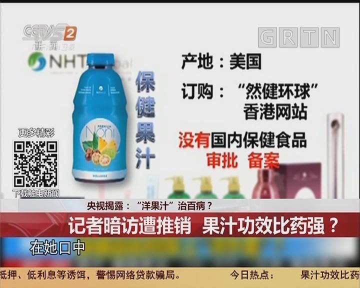 """央视揭露:""""洋果汁""""治百病? 记者暗访遭推销 果汁功效比药强?"""
