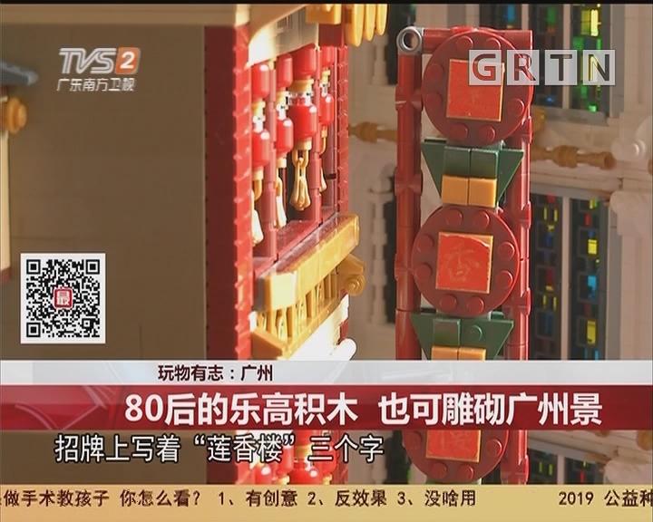 玩物有志:广州 80后的乐高积木 也可雕砌广州景