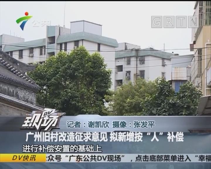 """广州旧村改造征求意见 拟新增按""""人""""补偿"""