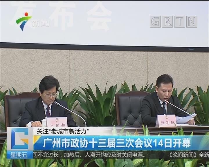 """关注""""老城市新活力"""" 广州市政协十三届三次会议14日开幕"""