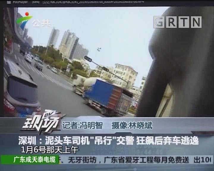 """深圳:泥头车司机""""吊行""""交警 狂飙后弃车逃逸"""