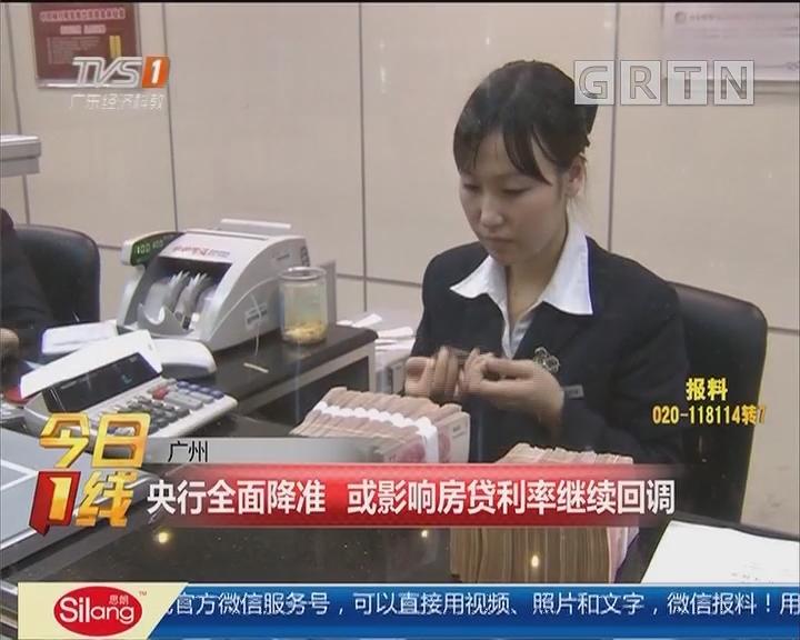 广州:央行全面降准 或影响房贷利率继续回调