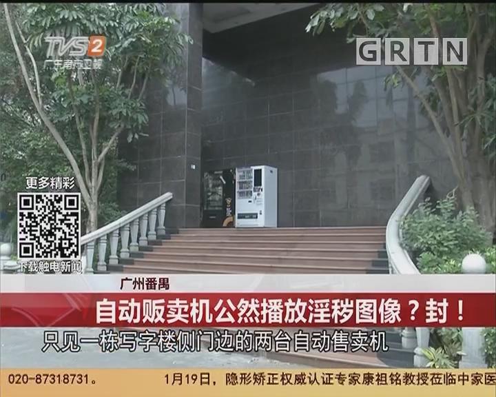 广州番禺:自动贩卖机公然播放淫秽图像?封!