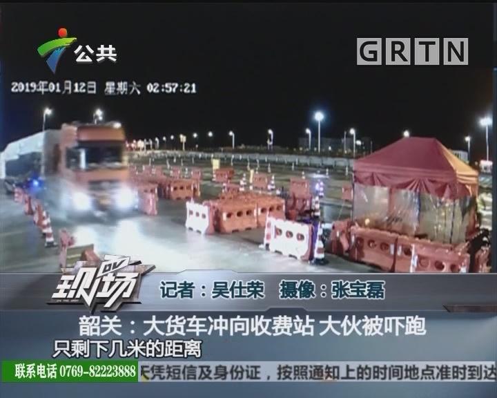 韶关:大货车冲向收费站 大伙被吓跑