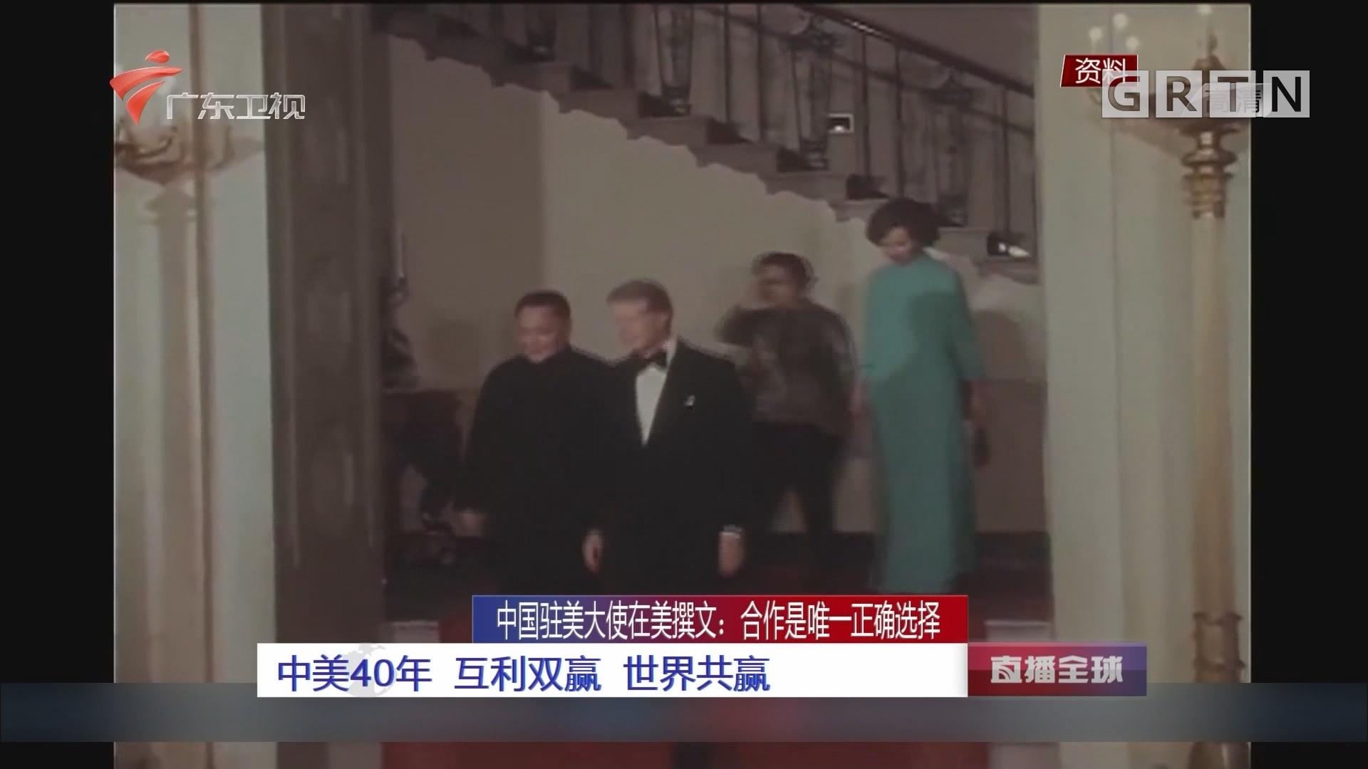 中国驻美大使在美撰文:合作是唯一正确选择 中美40年 互利双赢 世界共赢