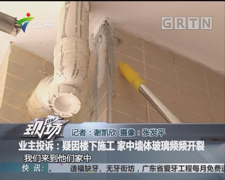 业主投诉:疑因楼下施工 家中墙体玻璃频频开裂