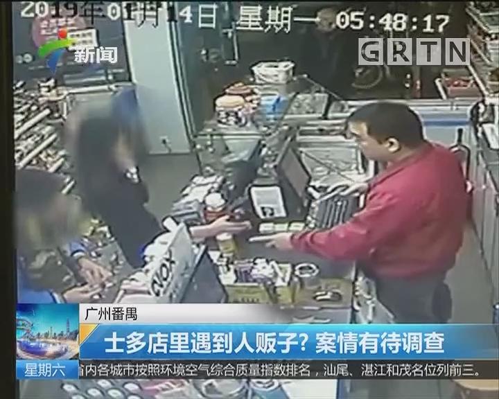 广州番禺:士多店里遇到人贩子? 案情有待调查