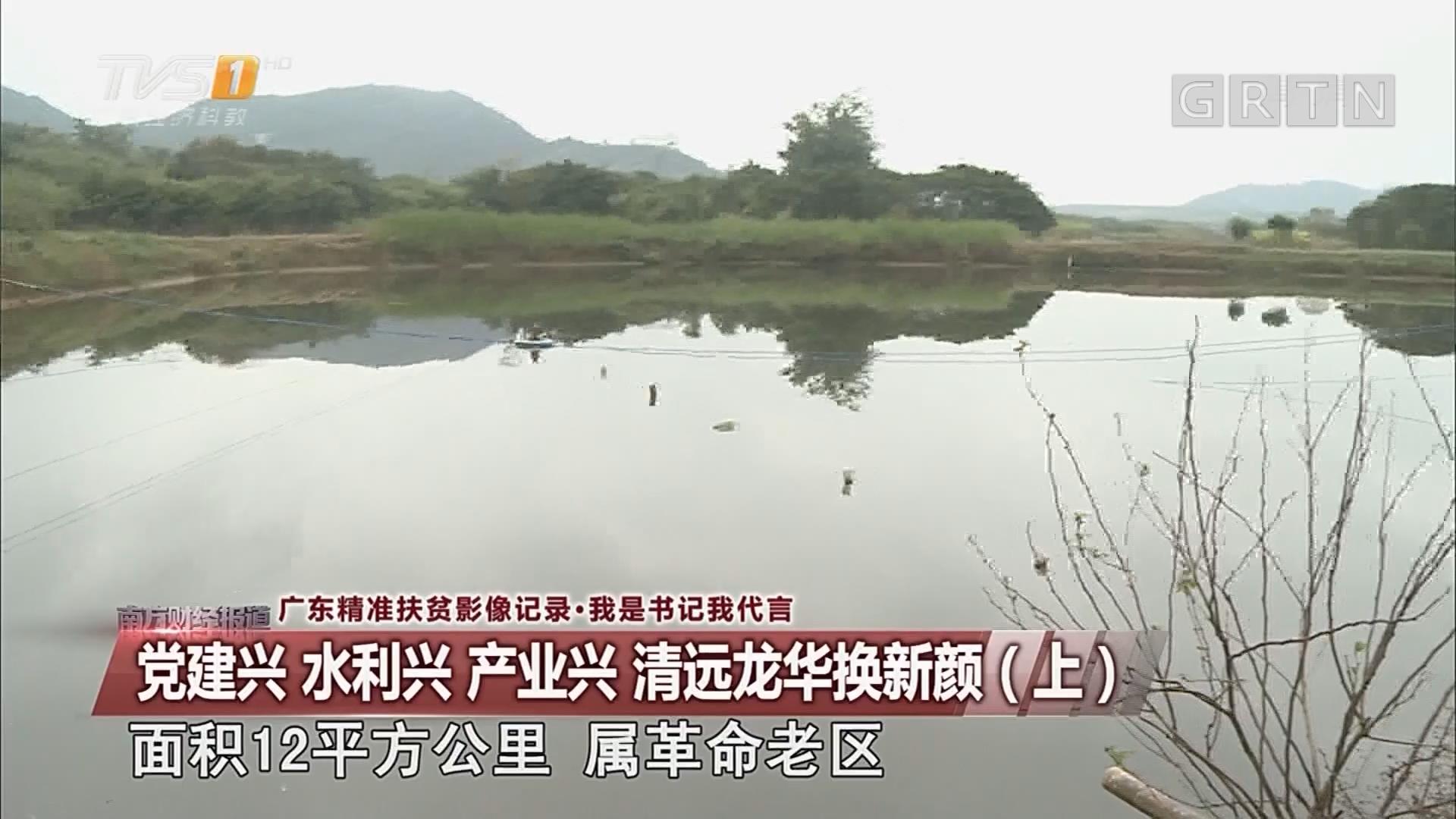 广东精准扶贫影像记录·我是书记我代言:党建兴 水利兴 产业兴 清远龙华换新颜(上)