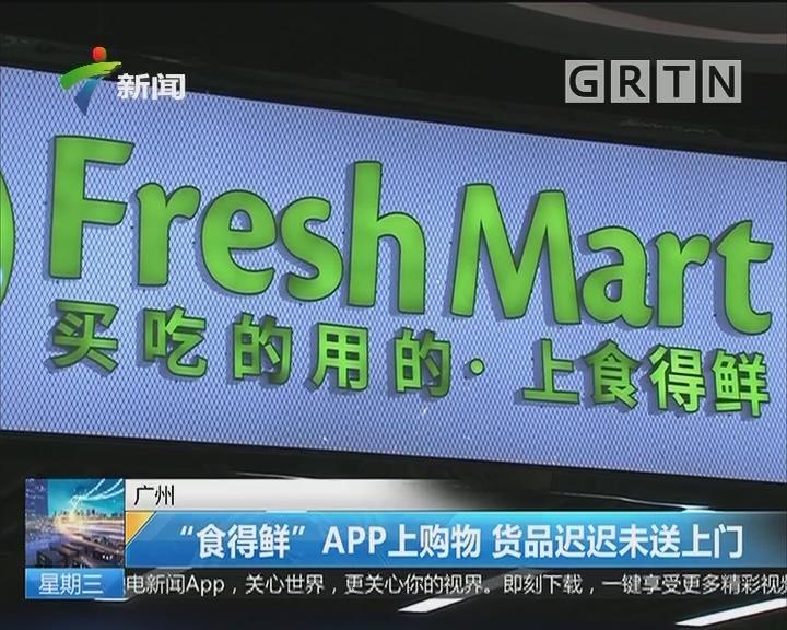 """广州 """"食得鲜""""APP上购物 货品迟迟未送上门"""