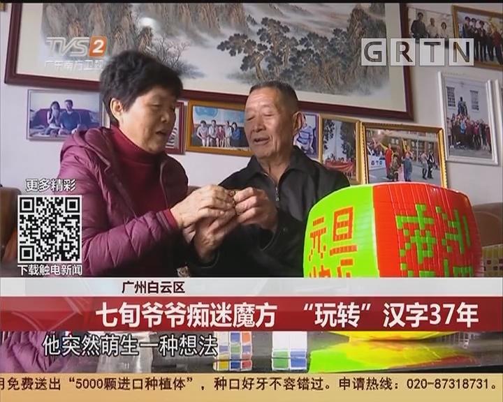 """广州白云区:七旬爷爷痴迷魔方 """"玩转""""汉字37年"""