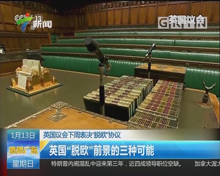 """英国议会下周表决""""脱欧""""协议:英国""""脱欧""""前景的三种可能"""