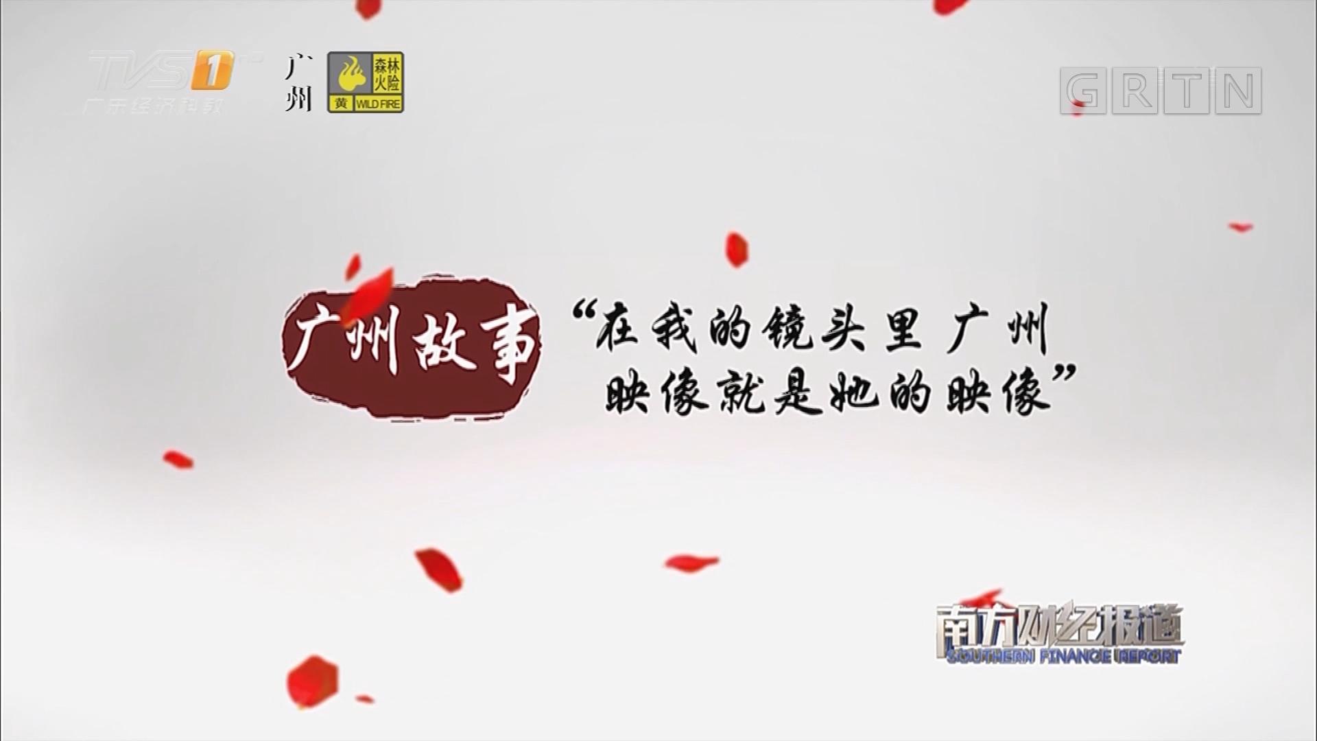 """广州故事 """"在我的镜头里广州映像就是她的映像"""""""