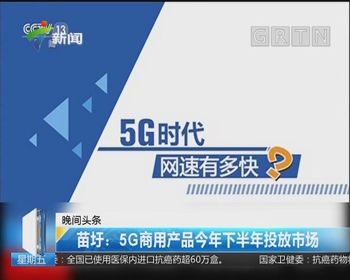 苗圩:5G商用产品今年下半年投放市场