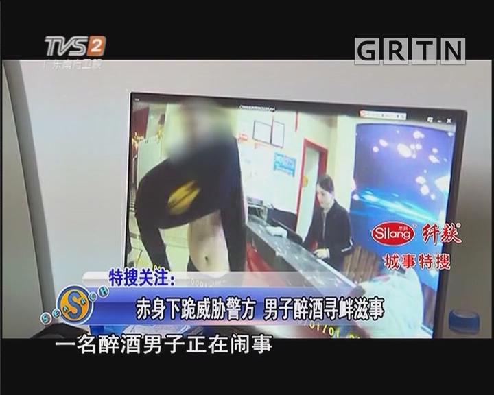 赤身下跪威胁警方 男子醉酒寻衅滋事
