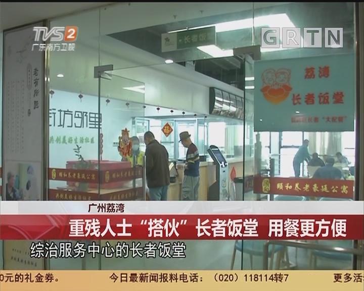 """广州荔湾:重残人士""""搭伙""""长者饭堂 用餐更方便"""