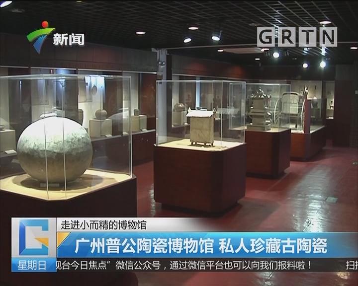 走进小而精的博物馆:广州普公陶瓷博物馆 私人珍藏古陶瓷