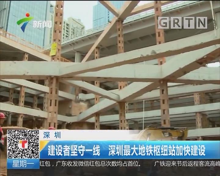 深圳:建设者坚守一线 深圳最大地铁枢纽站加快建设