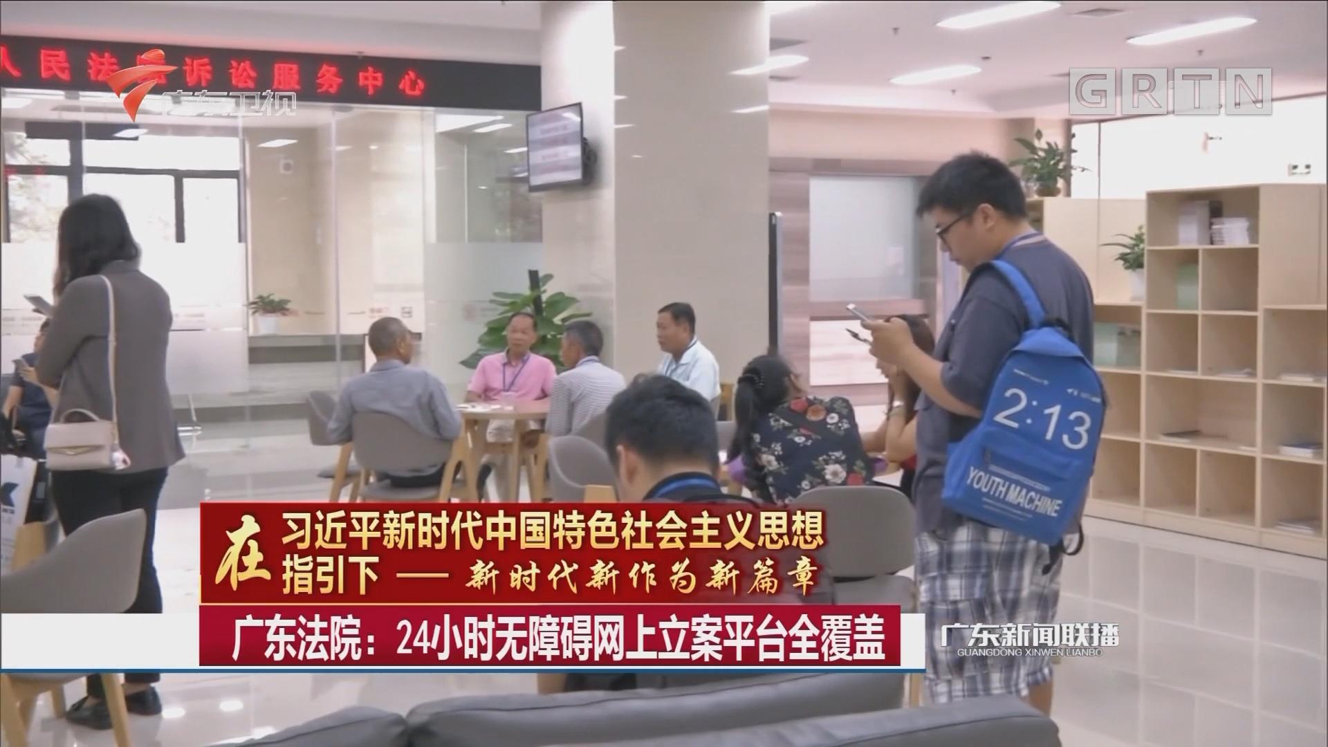 广东法院:24小时无障碍网上立案平台全覆盖