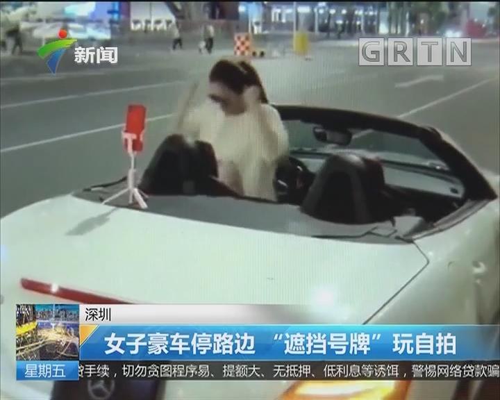 """深圳:女子豪车停路边 """"遮挡号牌""""玩自拍"""