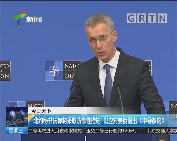 北约秘书长称将采取防御性措施 以应对美俄退出《中导条约》