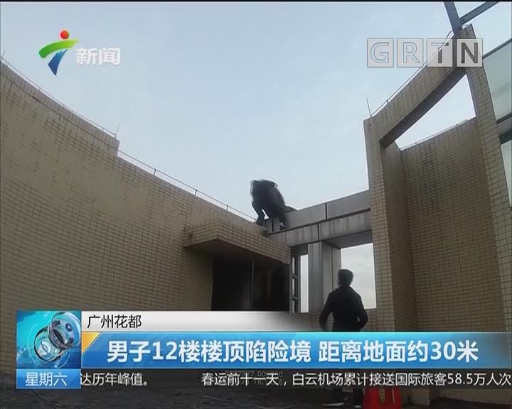 广州花都:男子12楼楼顶陷险境 距离地面约30米