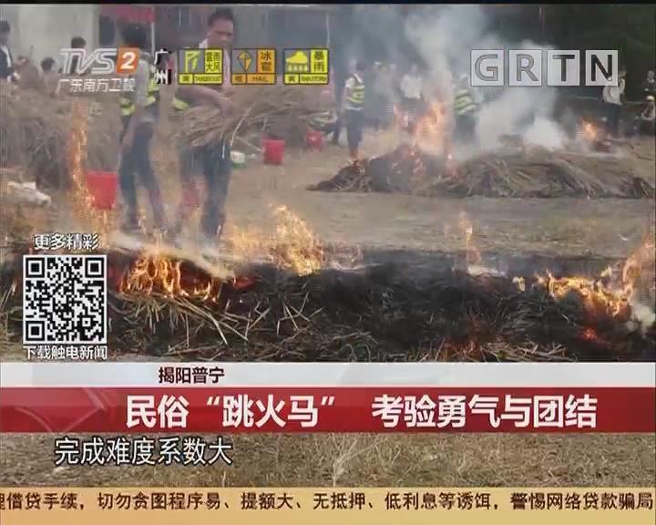 """揭阳普宁:民俗""""跳火马"""" 考验勇气与团结"""