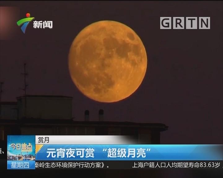 """赏月:元宵夜可赏""""超级月亮"""""""
