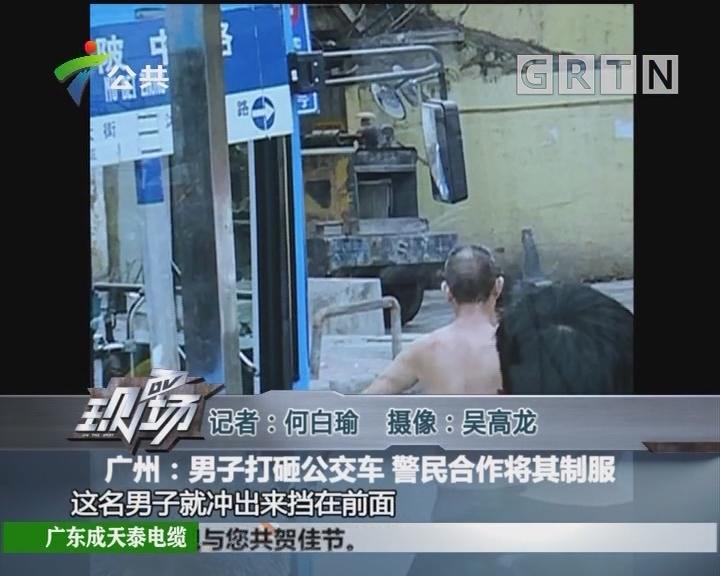 广州:男子打砸公交车 警民合作将其制服