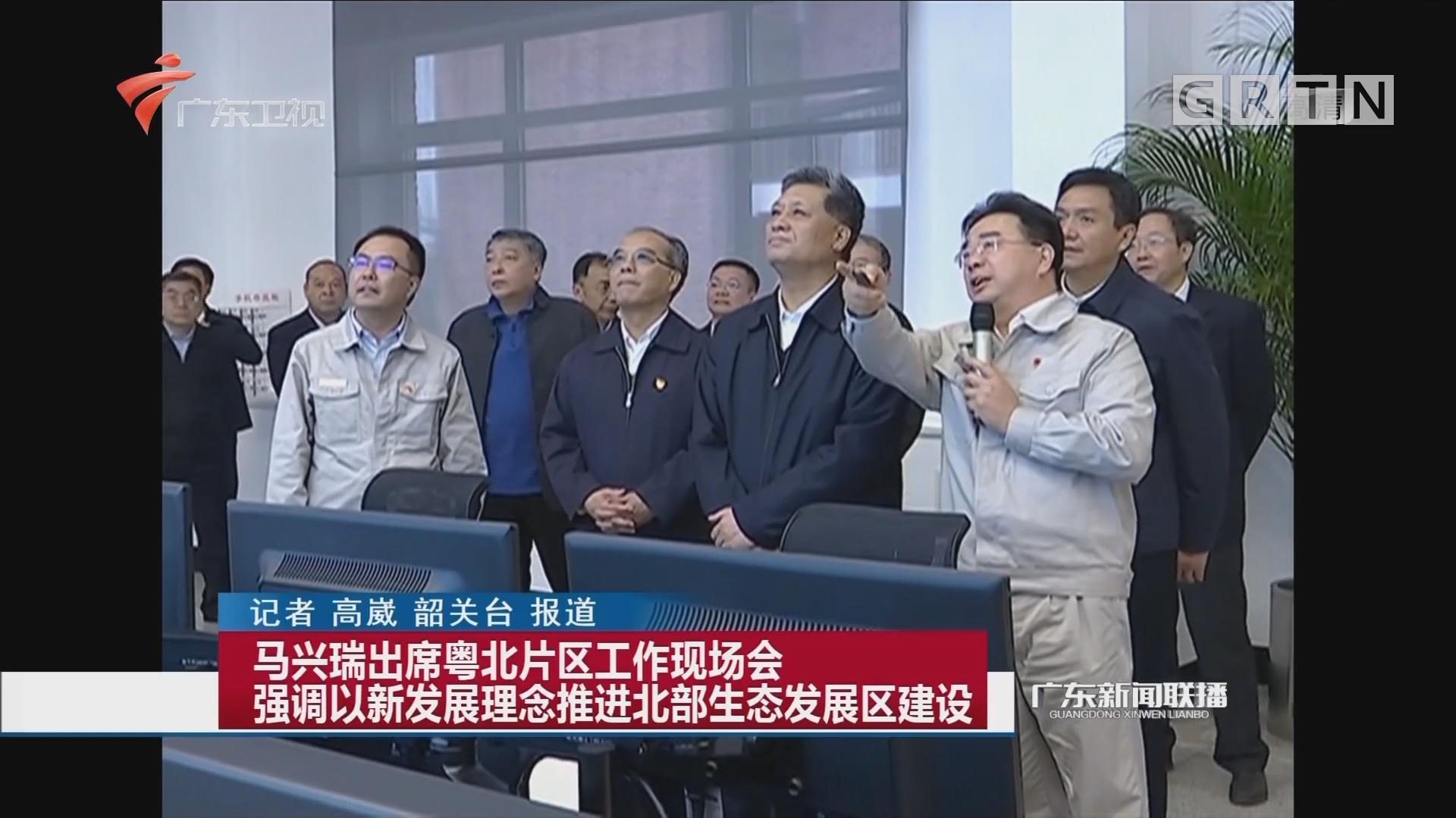 马兴瑞出席粤北片区工作现场会 强调以新发展理念推进北部生态发展区建设