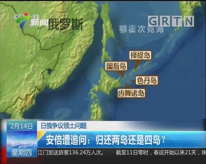 日俄争议领土问题 安倍遭追问:归还两岛还是四岛?