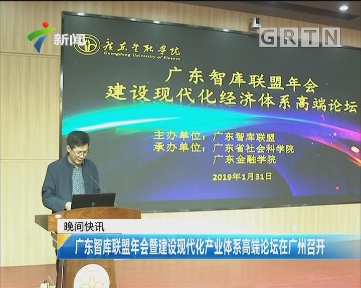 广东智库联盟年会暨建设现代化产业体系高端论坛在广州召开