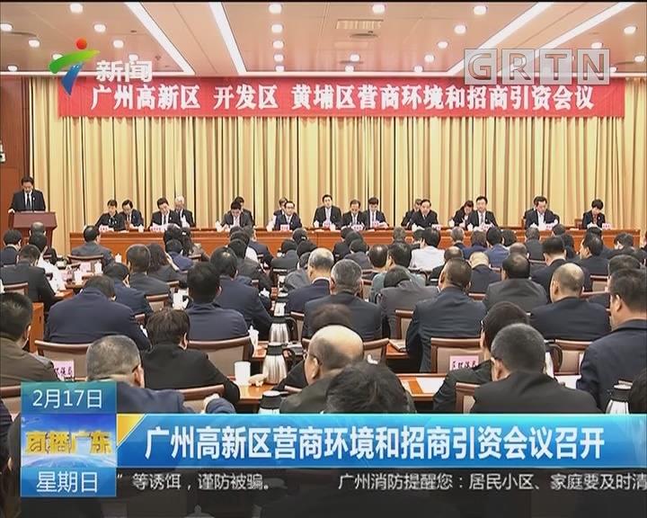 广州高新区营商环境和招商引资会议召开