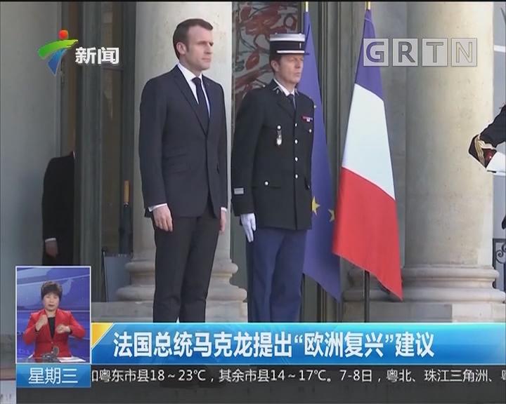 """法国总统马克龙提出""""欧洲复兴""""建议"""