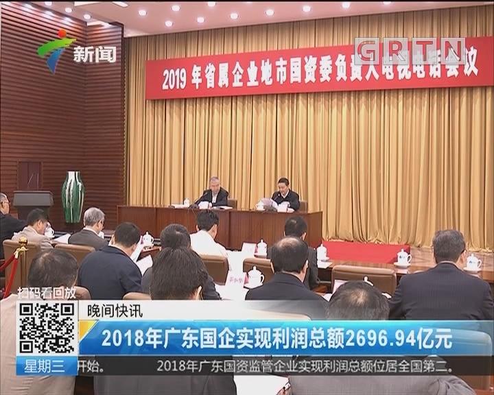 2018年广东国企实现利润总额2696.94亿元