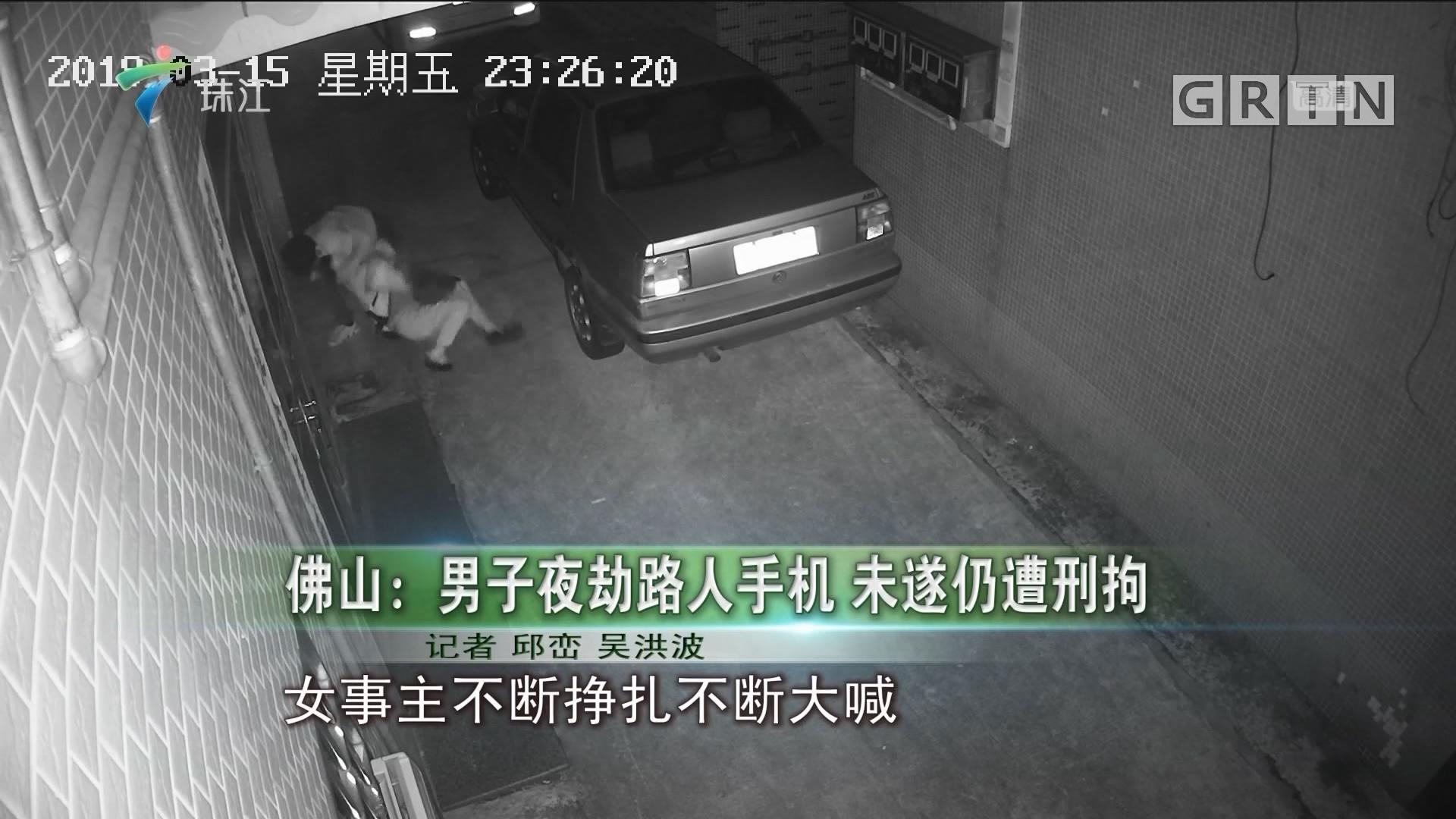 佛山:男子夜劫路人手机 未遂仍遭刑拘