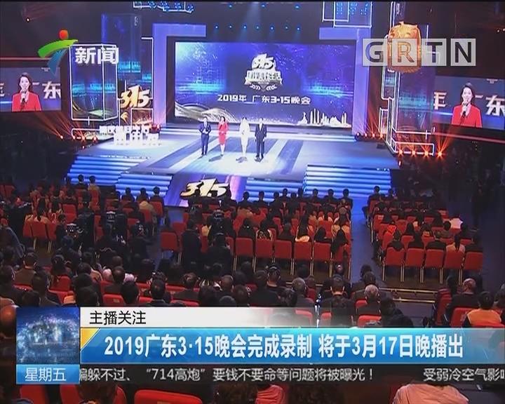 2019广东3·15晚会完成录制 将于3月17日晚播出