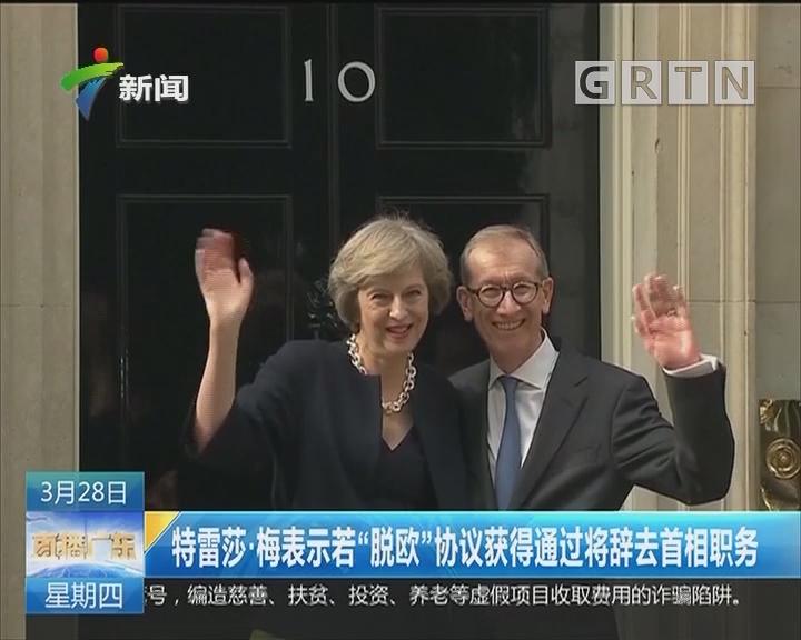 """特雷莎·梅表示若""""脱欧""""协议获得通过将辞去首相职务"""