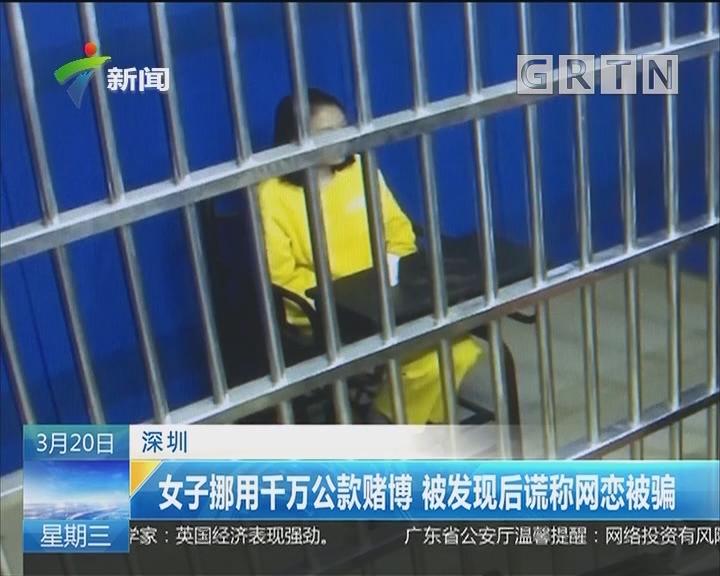 深圳:女子挪用千万公款赌博 被发现后谎称网恋被骗