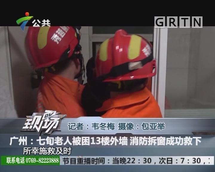 广州:七旬老人被困13楼外墙 消防拆窗成功救下