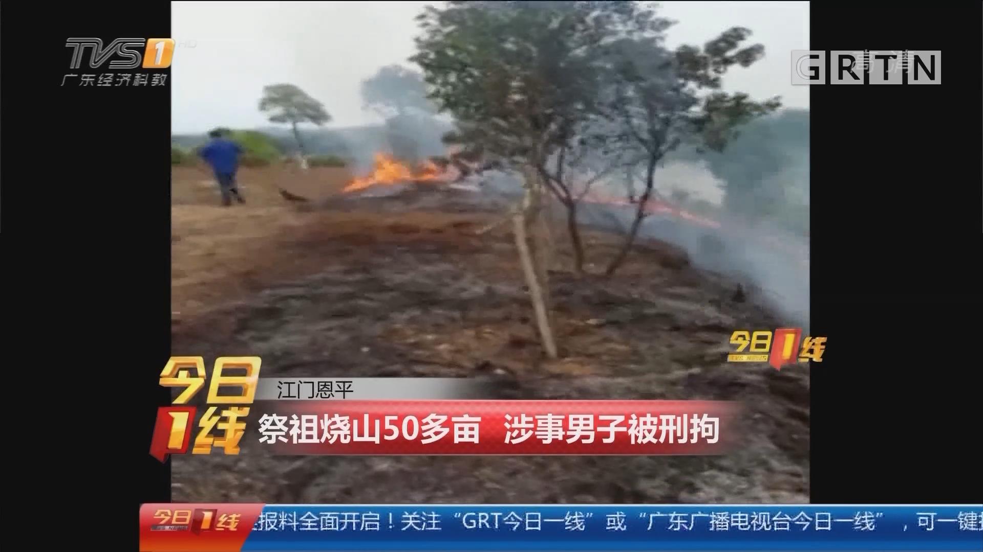 江门恩平:祭祖烧山50多亩 涉事男子被刑拘