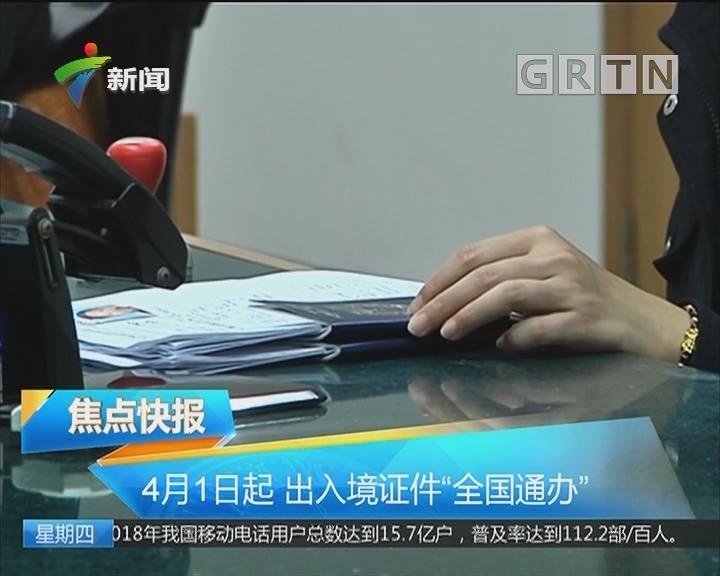 """4月1日起 出入境证件""""全国通办"""""""