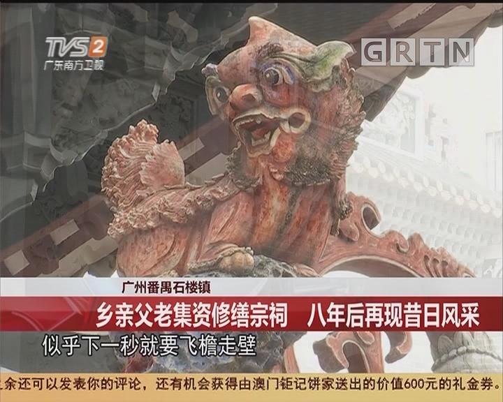 广州番禺石楼镇:乡亲父老集资修缮宗祠 八年后再现昔日风采