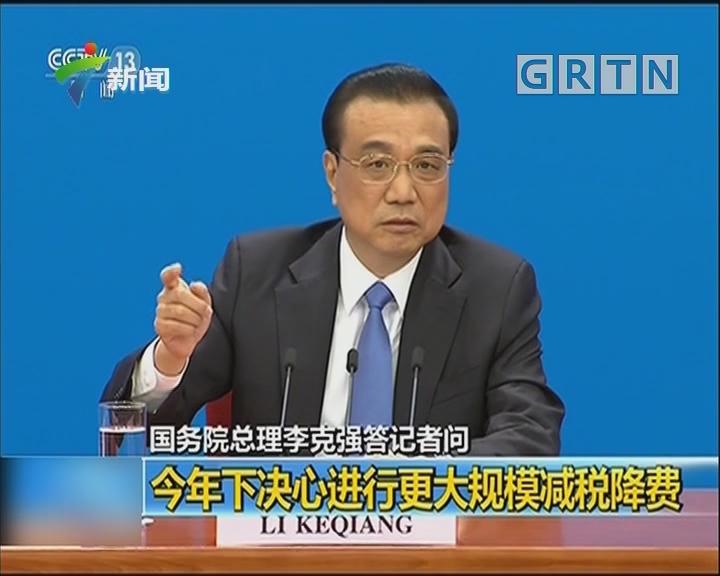 国务院总理李克强答记者问:今年下决心进行更大规模减税降费