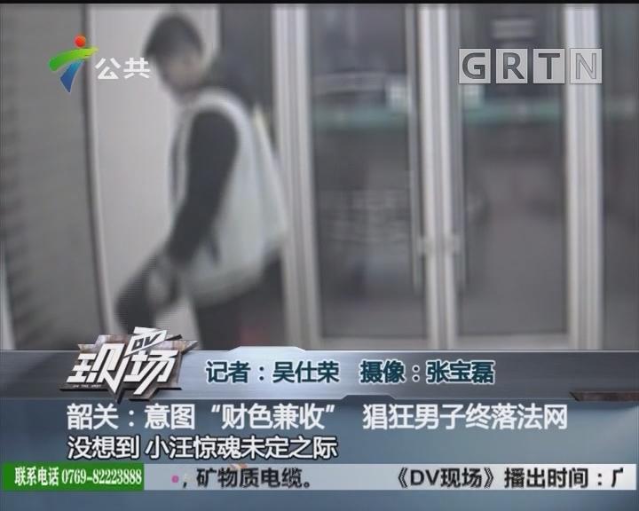 """韶关:意图""""财色兼收"""" 猖狂男子终落法网"""