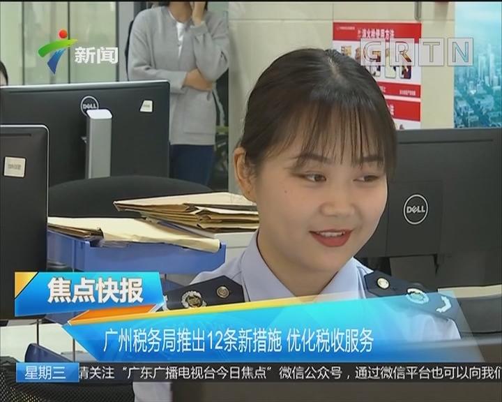 广州税务局推出12条新措施 优化税收服务