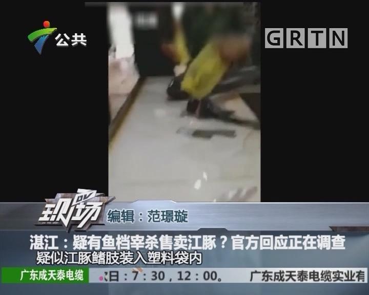 湛江:疑有鱼档宰杀售卖江豚?官方回应正在调查
