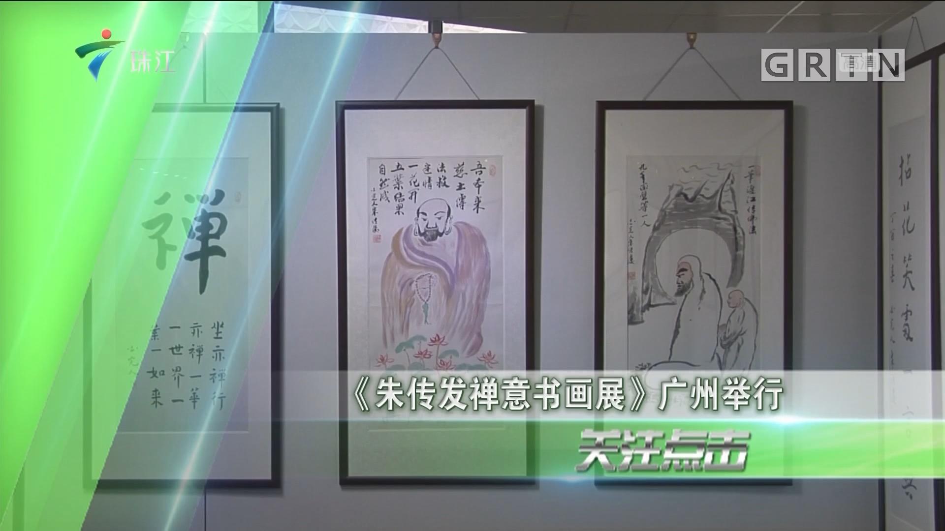 《朱传发禅意书画展》广州举行