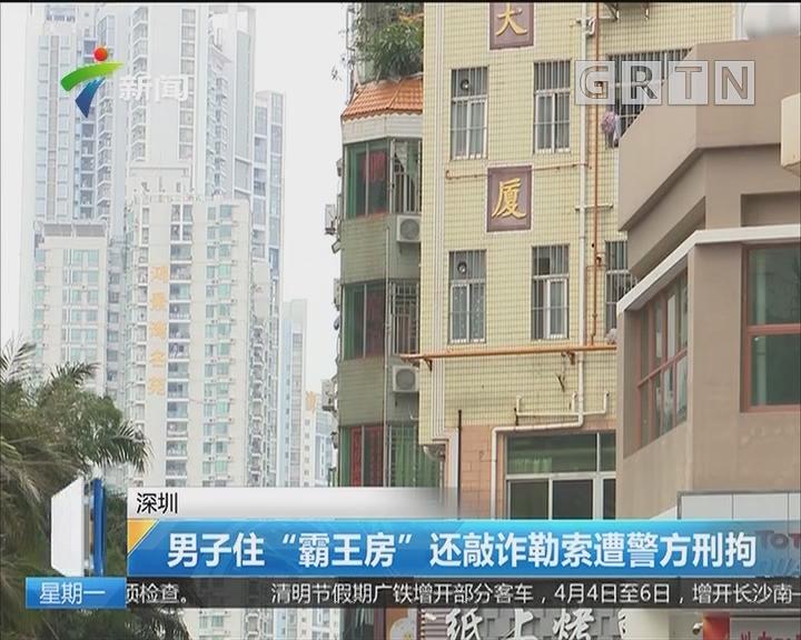 """深圳:男子住""""霸王房"""" 还敲诈勒索遭警方刑拘"""