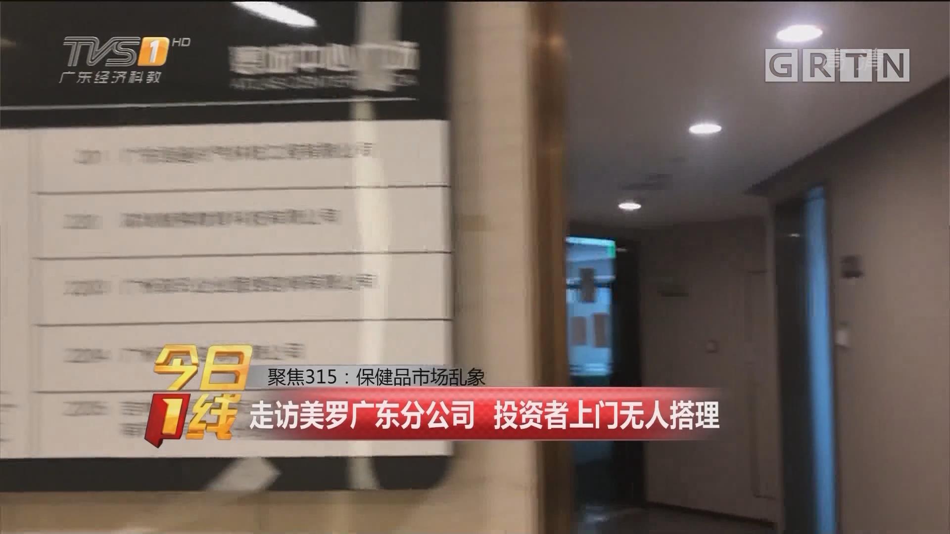 聚焦315:保健品市场乱象 走访美罗广东分公司 投资者上门无人搭理