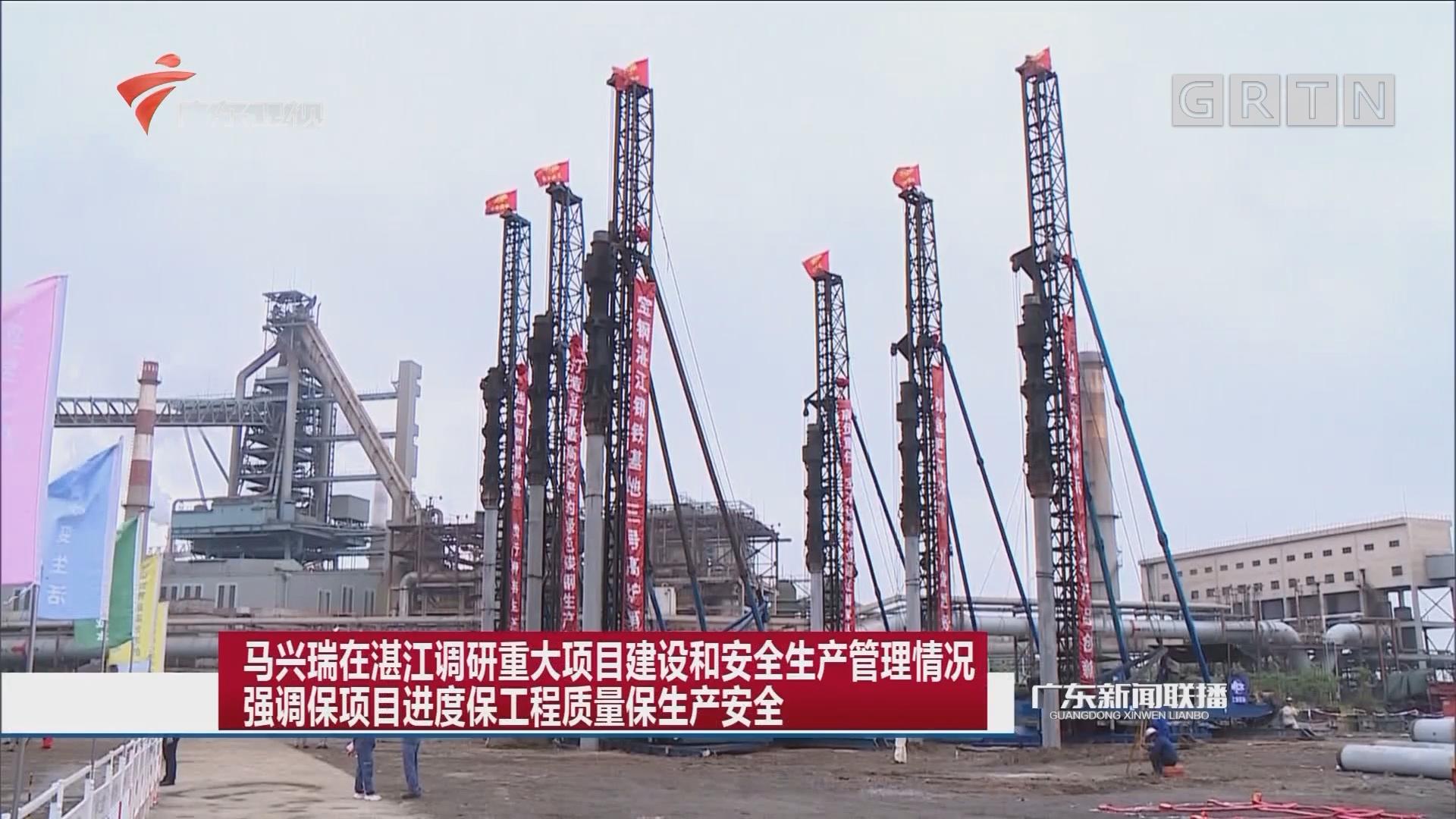 马兴瑞在湛江调研重大项目建设和安全生产管理情况 强调保项目进度保工程质量保生产安全